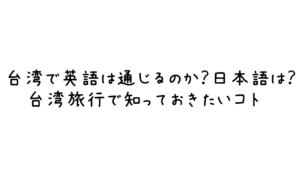 台湾で英語は通じるのか?日本語は?台湾旅行で知っておきたいコト