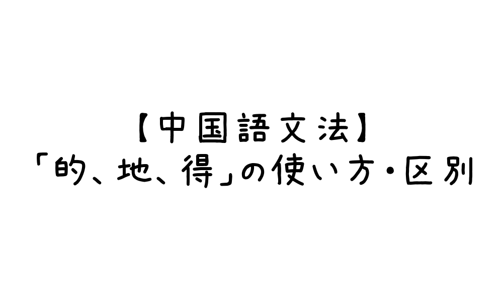 【中国語文法】「的、地、得」の使い方・区別