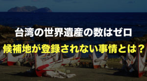 台湾の世界遺産の数はゼロ。18の候補地の紹介と登録されない事情