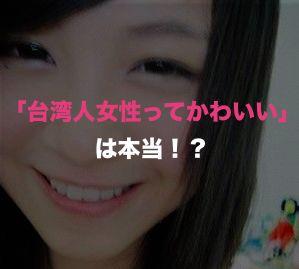 「台湾人女性ってかわいい」は本当?