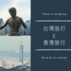 台湾旅行と香港旅行を徹底比較。香港と台湾おすすめはどっち!?