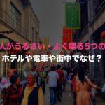 中国人がうるさい・よく喋る5つの理由!ホテルや電車や街中でなぜ?