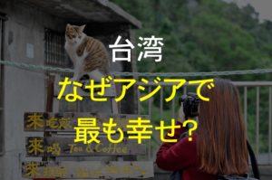 台湾は世界幸福度ランキング25位!アジアで最も幸せな理由に迫る!