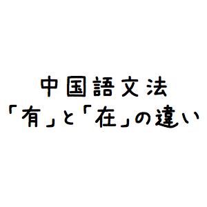 【中国語文法】「有」と「在」の違い