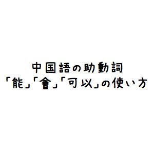 【中国語文法】助動詞「能」「會」「可以」の使い方