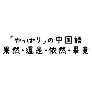 「やっぱり(やはり)」って中国語でどう言うの?果然・還是・依然・畢竟など