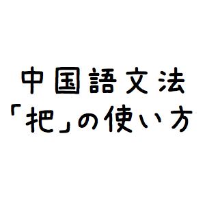 【中国語文法】把の使い方・構文・例文
